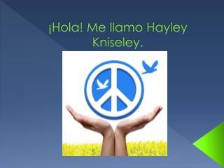 ¡ Hola ! Me  llamo  Hayley  Kniseley .