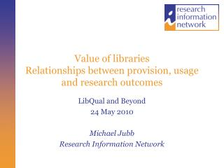 Value of libraries Relationships between provision, usage and research outcomes