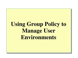 Using Group Policy to Manage User Environments