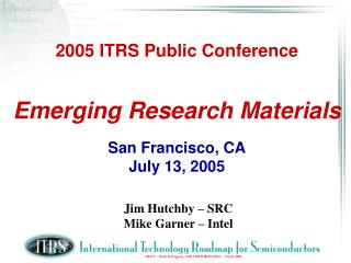 2005 ITRS Public Conference Emerging Research Materials San Francisco, CA July 13, 2005
