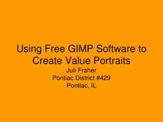 Using Free GIMP Software to Create Value Portraits Juli Fraher Pontiac District #429 Pontiac, IL