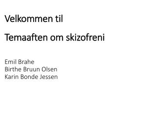Velkommen til Temaaften om skizofreni Emil Brahe Birthe Bruun Olsen Karin Bonde Jessen