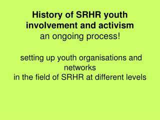 History of SRHR youth involvement and activism  an ongoing process   setting up youth organisations and networks in the