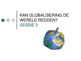 KAN GLOBALISERING DE WERELD REDDEN? SESSIE 3