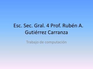 Esc.  Sec. Gral. 4 Prof. Rubén A. Gutiérrez Carranza