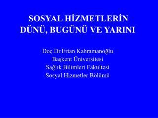 SOSYAL HİZMETLERİN DÜNÜ, BUGÜNÜ VE YARINI Doç.Dr.Ertan Kahramanoğlu Başkent Üniversitesi