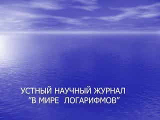 """Устный научный журнал         """"В мире  логарифмов"""""""