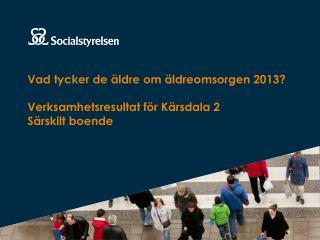 Vad tycker de äldre om äldreomsorgen 2013? Verksamhetsresultat för Kärsdala 2 Särskilt boende