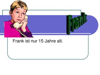 Frank ist nur 15 Jahre alt.