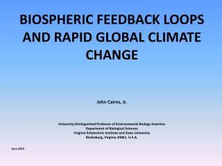 BIOSPHERIC FEEDBACK LOOPS AND RAPID GLOBAL CLIMATE CHANGE John Cairns, Jr.