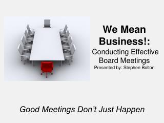 We Mean  Business!:  Conducting Effective Board Meetings  Presented by: Stephen Bolton