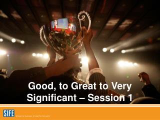 Good, to Great to Very Significant – Session 1
