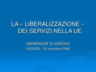 LA ��LIBERALIZZAZIONE�� DEI SERVIZI NELLA UE UNIVERSITA� DI VERONA VICENZA � 23 novembre 2006