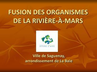 FUSION DES ORGANISMES DE LA RIVI�RE-�-MARS