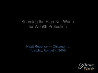 Sourcing the High-Net-Worth for Wealth Protection Hyatt Regency — Chicago, IL
