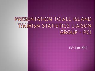 Presentation to All Island Tourism Statistics Liaison Group - PCI