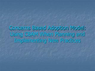 Concerns Based Adoption Model: Using CBAM When Planning and Implementing New Practices