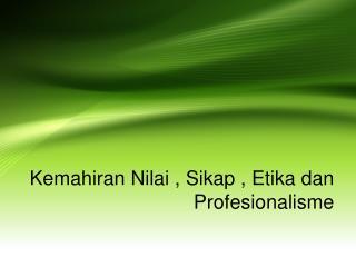 Kemahiran Nilai , Sikap , Etika dan Profesionalisme