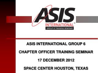 ASIS INTERNATIONAL GROUP 6 CHAPTER OFFICER TRAINING SEMINAR 17 DECEMBER 2012