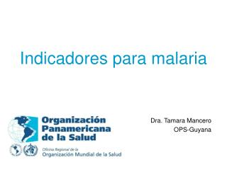 Indicadores para malaria Dra. Tamara Mancero OPS-Guyana