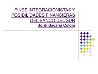 FINES INTEGRACIONISTAS Y POSIBILIDADES FINANCIERAS DEL BANCO DEL SUR Jordi Bacaria Colom