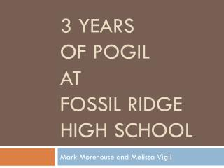 3 Years  of POGIL  at  Fossil Ridge High School
