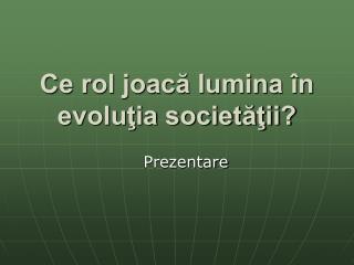 Ce rol joacă lumina în evoluţia societăţii?