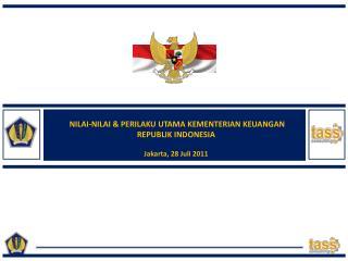 NILAI-NILAI & PERILAKU UTAMA KEMENTERIAN KEUANGAN  REPUBLIK INDONESIA Jakarta, 28 Juli 2011