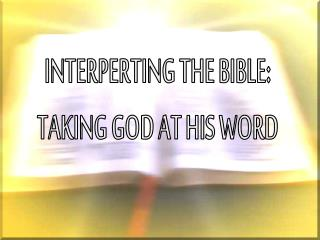 INTERPERTING THE BIBLE: TAKING GOD AT HIS WORD