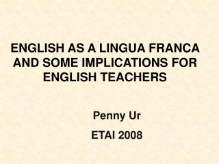 ENGLISH AS A LINGUA FRANCA AND SOME IMPLICATIONS FOR ENGLISH TEACHERS