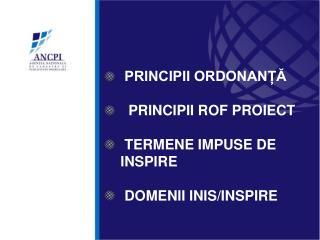 PRINCIPII ORDONANȚĂ   PRINCIPII ROF PROIECT  TERMENE IMPUSE DE INSPIRE  DOMENII INIS/INSPIRE