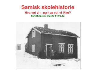 Samisk skolehistorie Hva vet vi – og hva vet vi ikke? Sametingets seminar 14.02.12