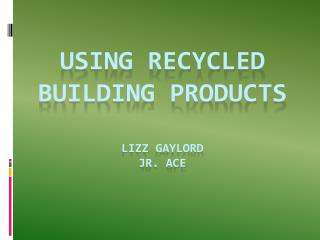 USING RECYCLED BUILDING PRODUCTS Lizz Gaylord Jr. ACE