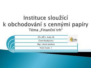 """Instituce sloužící  k obchodování s cennými papíry Téma """"Finanční trh"""""""