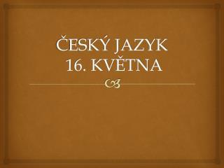 ČESKÝ JAZYK  16. KVĚTNA