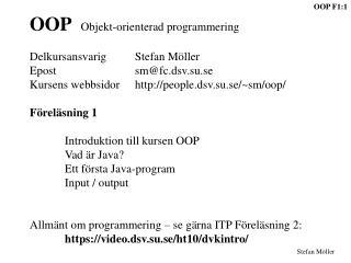 OOP    Objekt-orienterad programmering DelkursansvarigStefan Möller Epostsm@fc.dsv.su.se