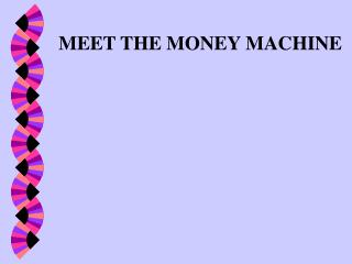 MEET THE MONEY MACHINE