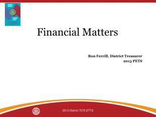 Financial Matters Ron Ferrill, District Treasurer 2013 PETS