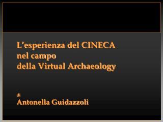 L'esperienza del CINECA  nel campo  della Virtual Archaeology di Antonella Guidazzoli