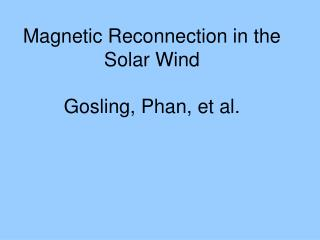 Magnetic Reconnection in the Solar Wind Gosling, Phan, et al.