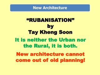 RUBANISATION   by  Tay Kheng Soon  It is neither the Urban nor the Rural, it is both.  New architecture cannot come out