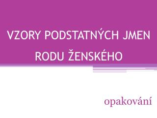 VZORY PODSTATN�CH JMEN RODU �ENSK�HO