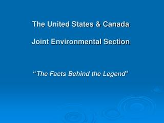 "The United States & Canada Joint Environmental Section "" The Facts Behind the Legend """