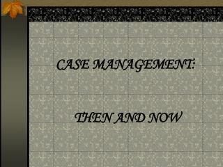 CASE MANAGEMENT:     THEN AND NOW