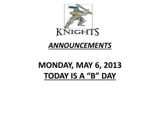 "ANNOUNCEMENTS  MON DAY , MAY  6,  2013 TODAY IS  A ""B""  DAY"