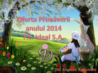 Oferta Primăverii anului 2014 F.E. Ideal S.A.