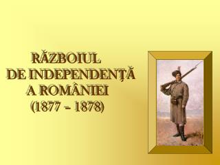 RĂZBOIUL  DE INDEPENDENŢĂ A ROMÂNIEI (1877 – 1878)