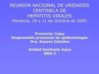 REUNION NACIONAL DE UNIDADES CENTINELA DE  HEPATITIS VIRALES Mendoza, 10 y 11 de Octubre de 2005