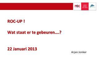 ROC-UP ! Wat staat er te gebeuren….? 22 Januari 2013
