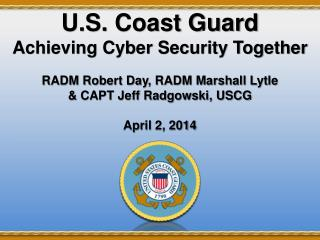 U.S. Coast Guard  Achieving Cyber Security Together RADM Robert Day, RADM Marshall Lytle